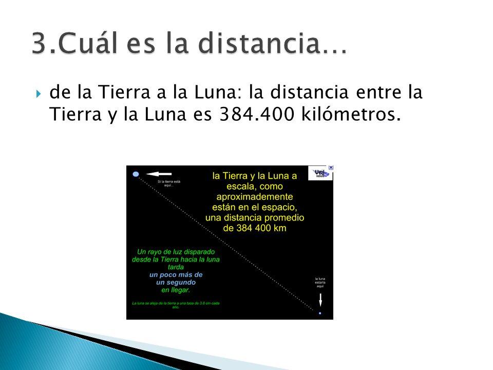 3.Cuál es la distancia…de la Tierra a la Luna: la distancia entre la Tierra y la Luna es 384.400 kilómetros.