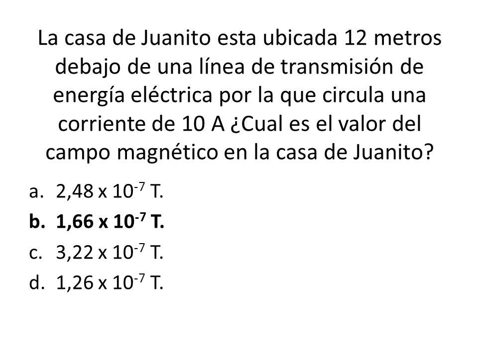 La casa de Juanito esta ubicada 12 metros debajo de una línea de transmisión de energía eléctrica por la que circula una corriente de 10 A ¿Cual es el valor del campo magnético en la casa de Juanito