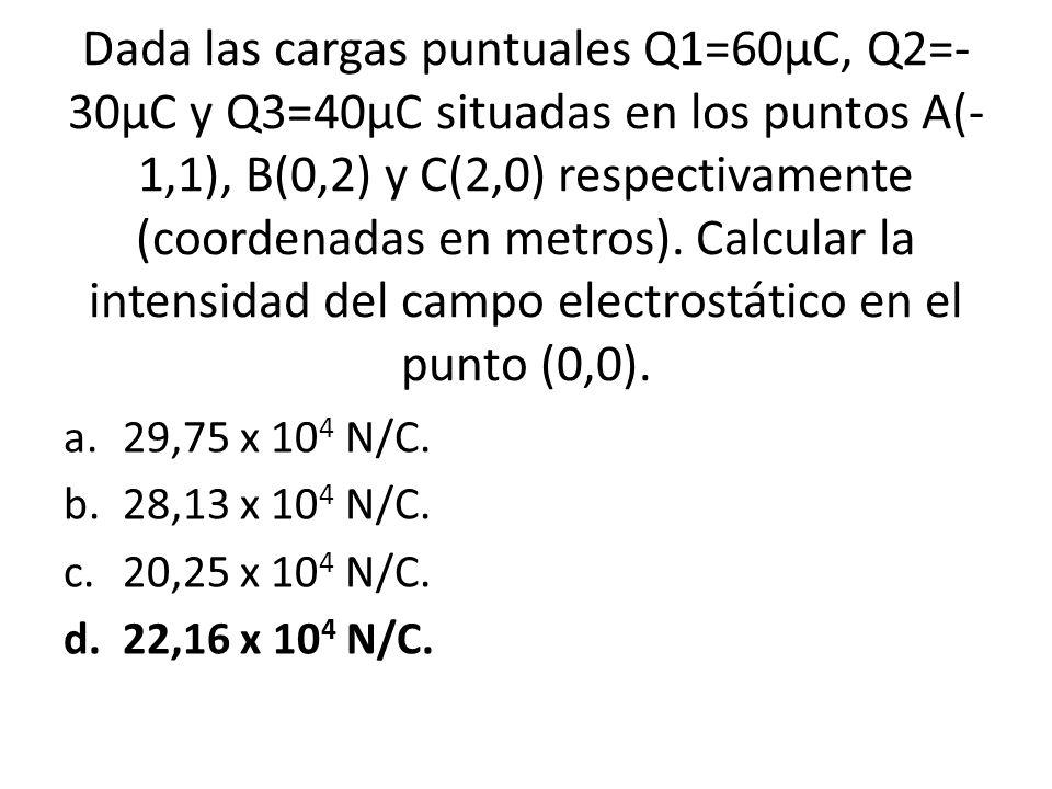 Dada las cargas puntuales Q1=60µC, Q2=-30µC y Q3=40µC situadas en los puntos A(-1,1), B(0,2) y C(2,0) respectivamente (coordenadas en metros). Calcular la intensidad del campo electrostático en el punto (0,0).