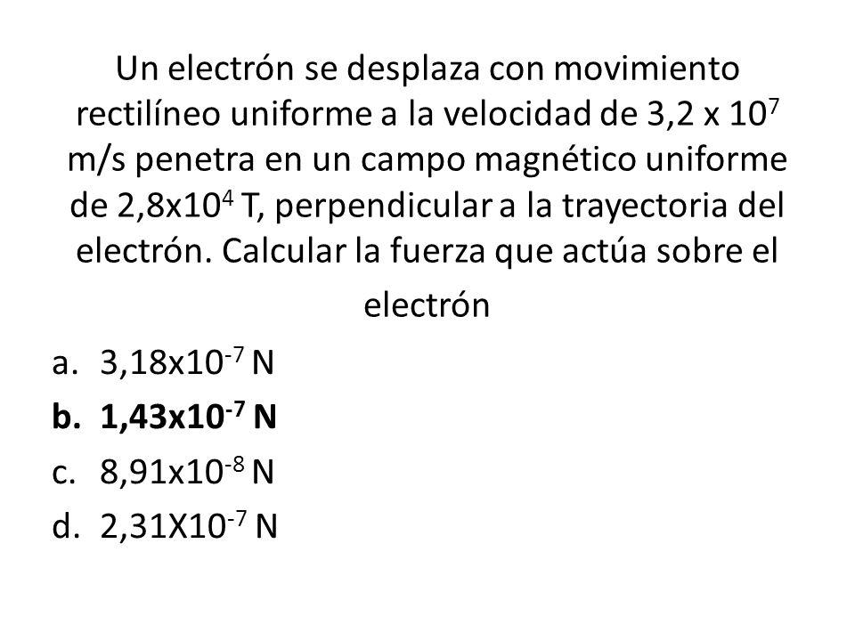 Un electrón se desplaza con movimiento rectilíneo uniforme a la velocidad de 3,2 x 107 m/s penetra en un campo magnético uniforme de 2,8x104 T, perpendicular a la trayectoria del electrón. Calcular la fuerza que actúa sobre el electrón
