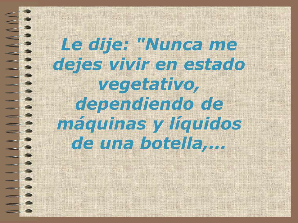 Le dije: Nunca me dejes vivir en estado vegetativo, dependiendo de máquinas y líquidos de una botella,...