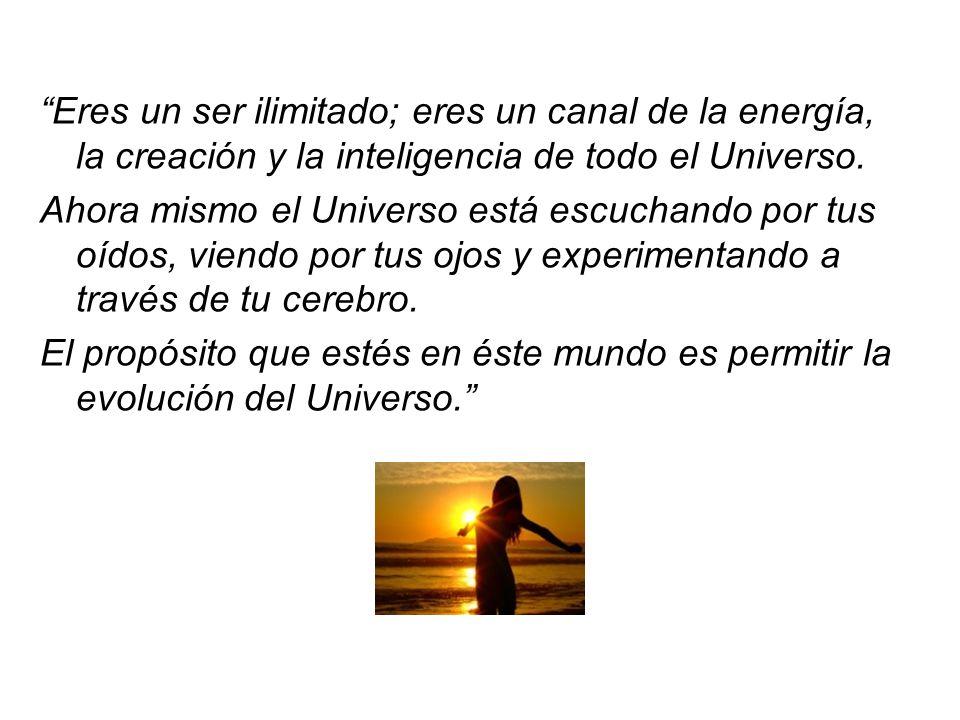 Eres un ser ilimitado; eres un canal de la energía, la creación y la inteligencia de todo el Universo.