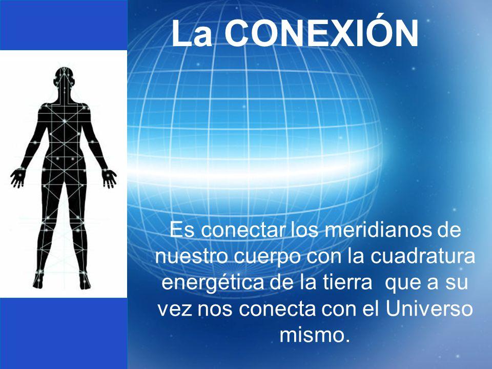 La CONEXIÓN Es conectar los meridianos de nuestro cuerpo con la cuadratura energética de la tierra que a su vez nos conecta con el Universo mismo.