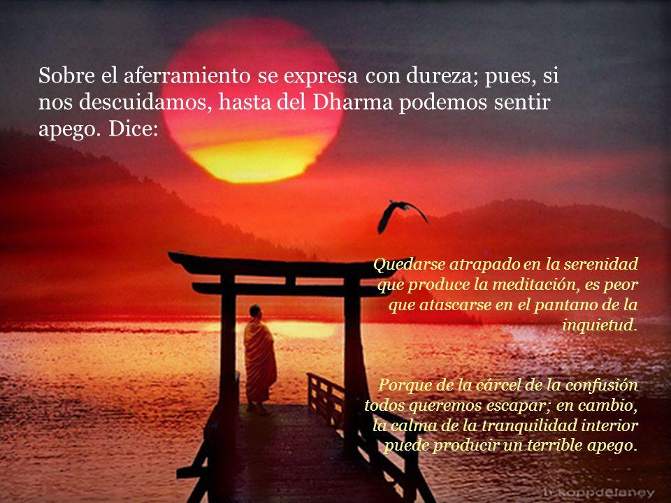 Sobre el aferramiento se expresa con dureza; pues, si nos descuidamos, hasta del Dharma podemos sentir apego. Dice: