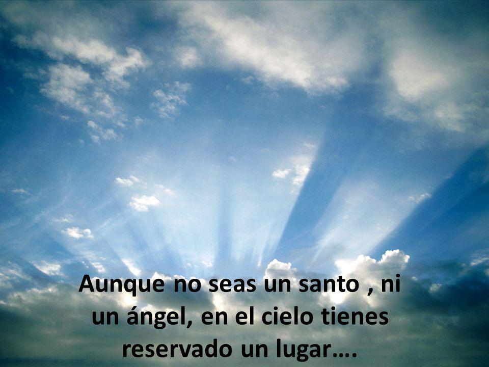 Aunque no seas un santo , ni un ángel, en el cielo tienes reservado un lugar….