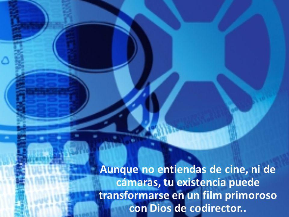 Aunque no entiendas de cine, ni de cámaras, tu existencia puede transformarse en un film primoroso con Dios de codirector..