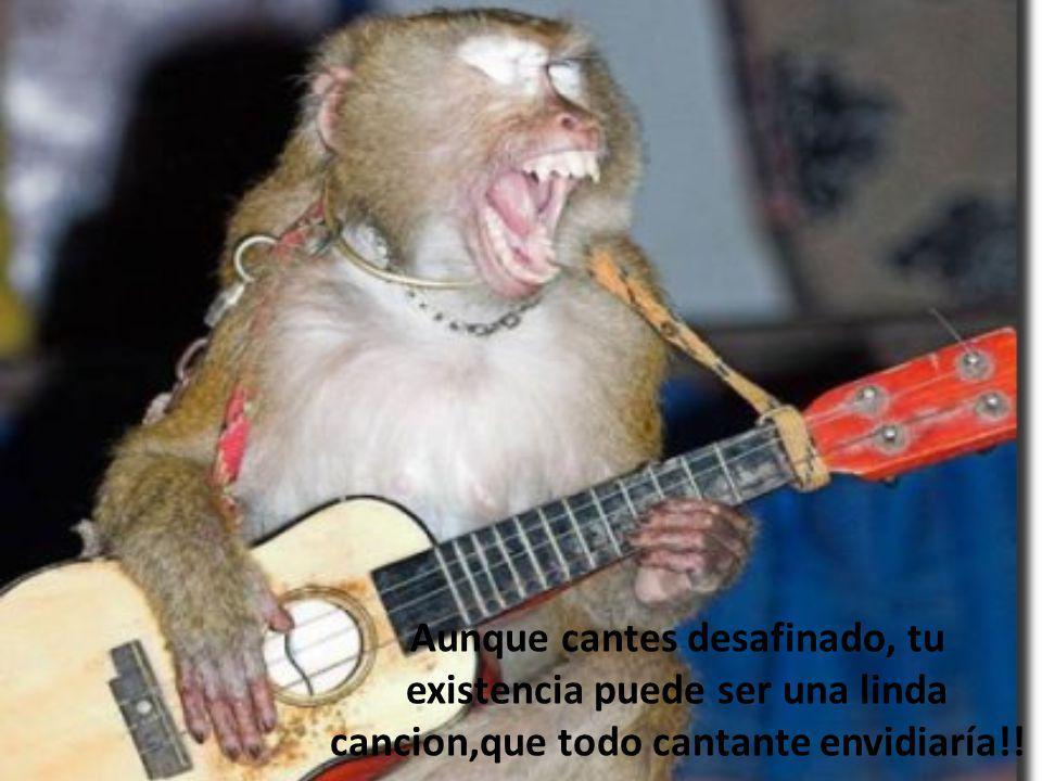 Aunque cantes desafinado, tu existencia puede ser una linda cancion,que todo cantante envidiaría!!