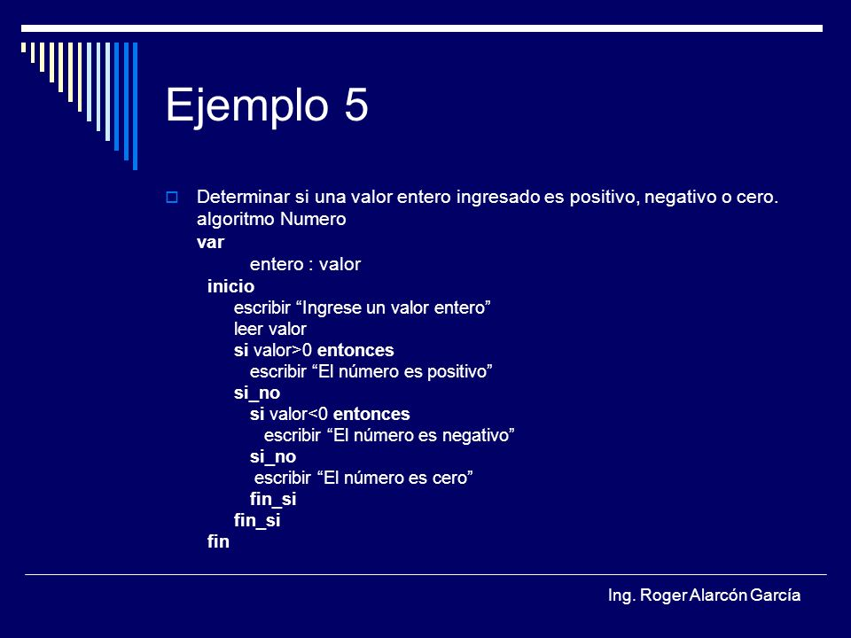 Ejemplo 5 Determinar si una valor entero ingresado es positivo, negativo o cero. algoritmo Numero.