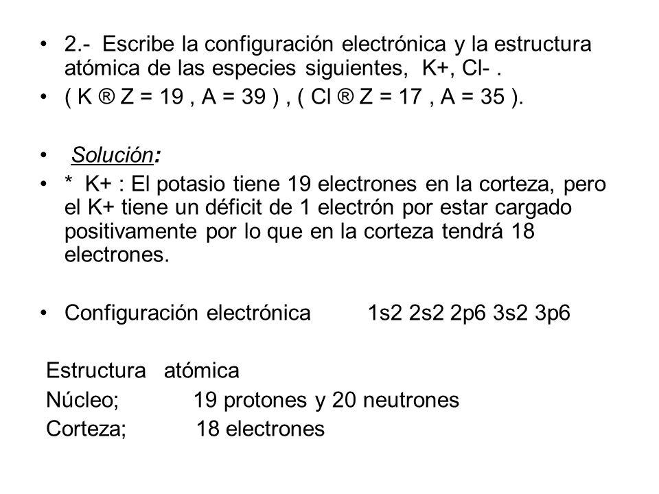 2.- Escribe la configuración electrónica y la estructura atómica de las especies siguientes, K+, Cl- .