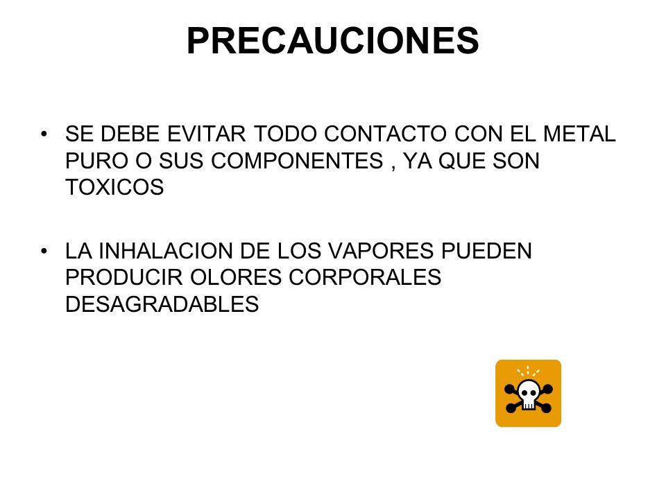 PRECAUCIONES SE DEBE EVITAR TODO CONTACTO CON EL METAL PURO O SUS COMPONENTES , YA QUE SON TOXICOS.