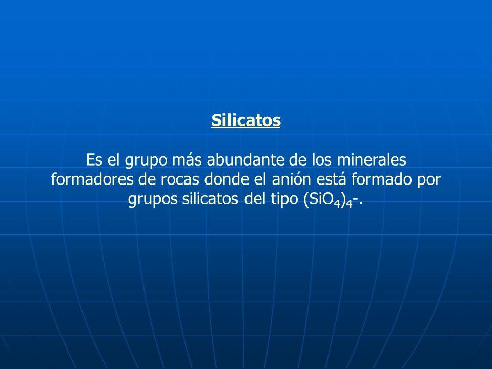 Silicatos Es el grupo más abundante de los minerales formadores de rocas donde el anión está formado por grupos silicatos del tipo (SiO4)4-.
