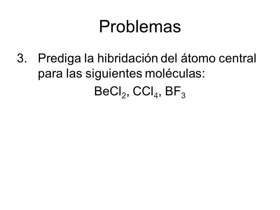 Problemas Prediga la hibridación del átomo central para las siguientes moléculas: BeCl2, CCl4, BF3.