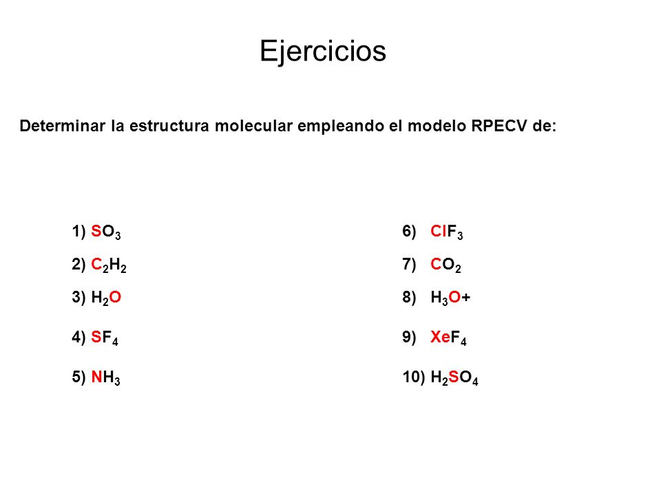 Ejercicios Determinar la estructura molecular empleando el modelo RPECV de: 1) SO3 6) ClF3. 2) C2H2 7) CO2.