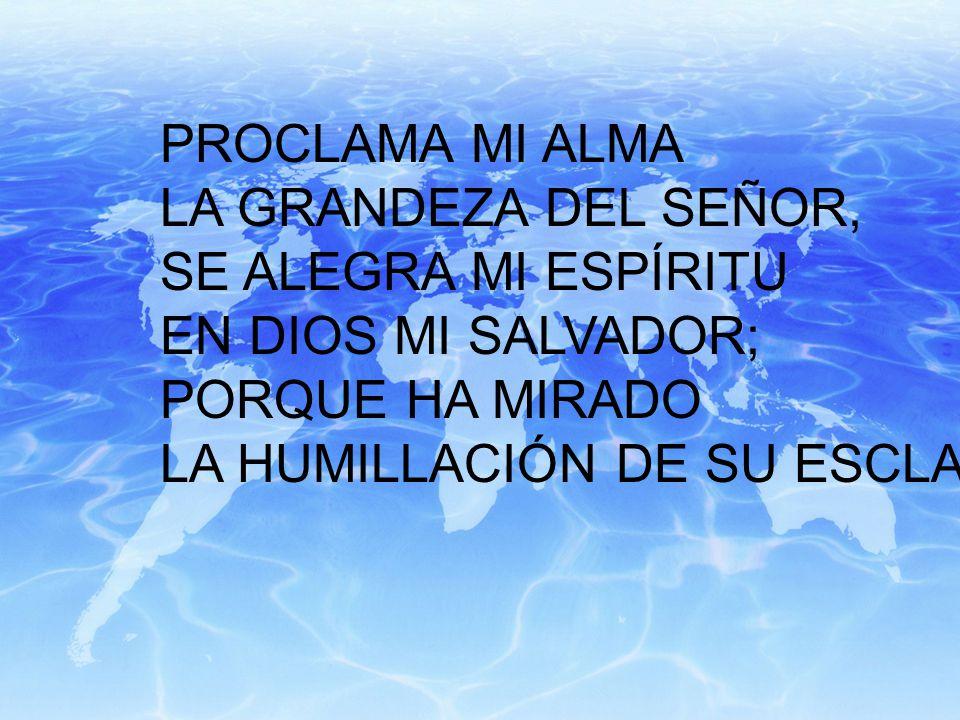 PROCLAMA MI ALMA LA GRANDEZA DEL SEÑOR, SE ALEGRA MI ESPÍRITU. EN DIOS MI SALVADOR; PORQUE HA MIRADO.