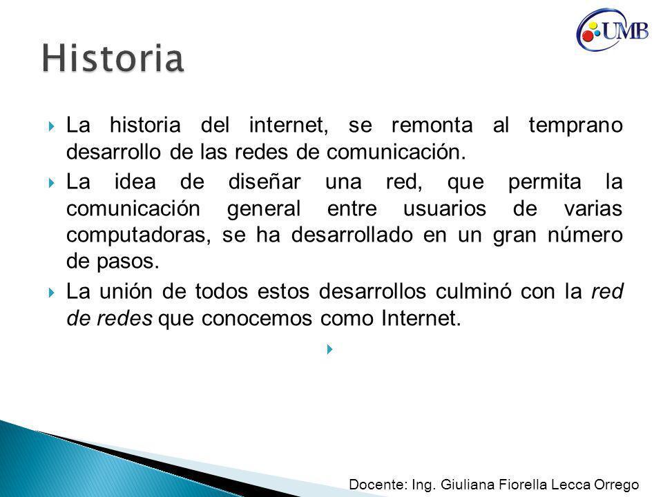 Historia La historia del internet, se remonta al temprano desarrollo de las redes de comunicación.