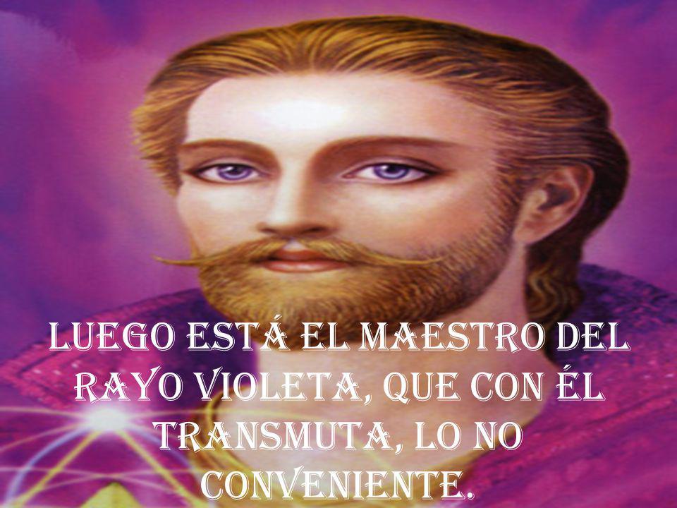 Luego está el Maestro del rayo violeta, que con él transmuta, lo no conveniente.