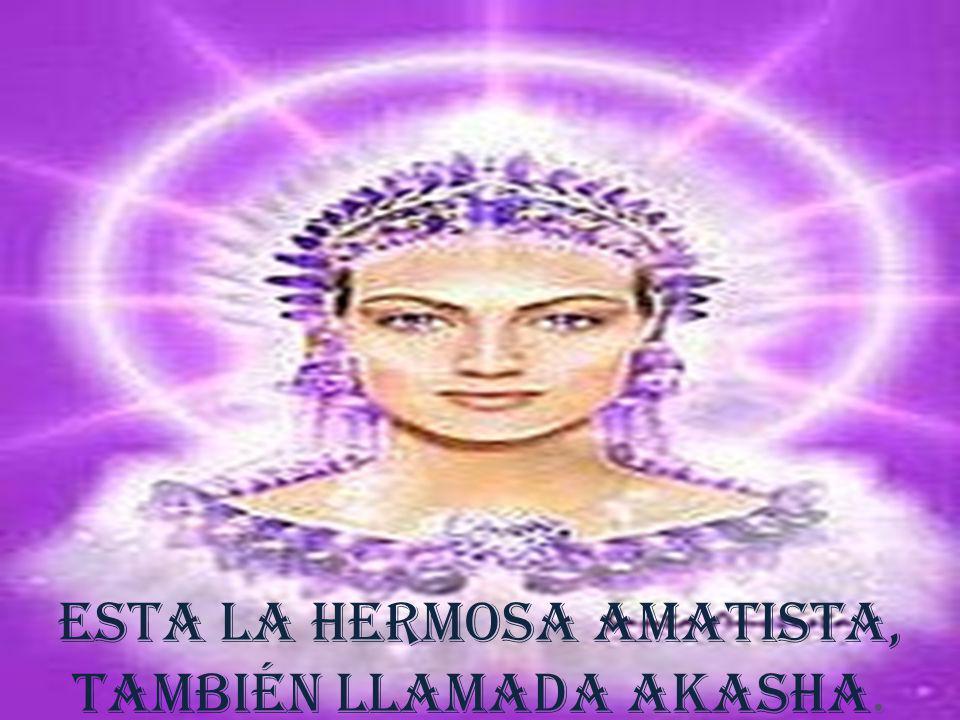 Esta la hermosa amatista, también llamada Akasha.