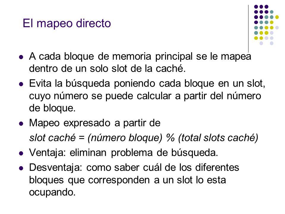 El mapeo directo A cada bloque de memoria principal se le mapea dentro de un solo slot de la caché.
