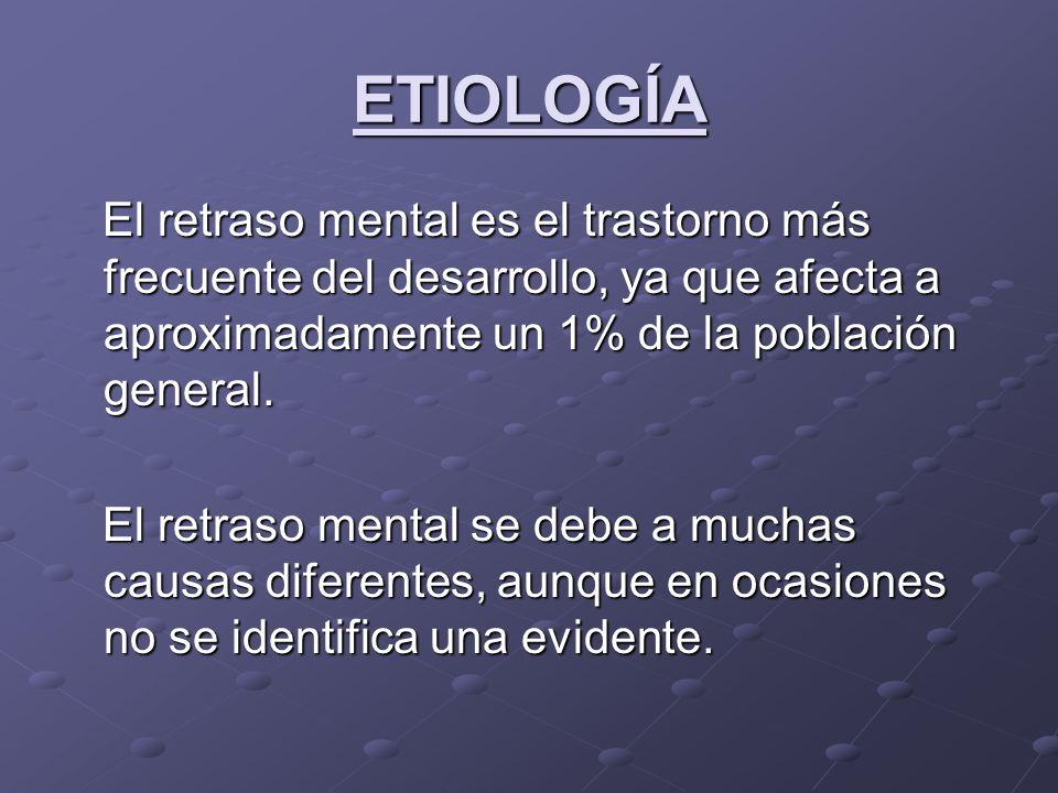 ETIOLOGÍAEl retraso mental es el trastorno más frecuente del desarrollo, ya que afecta a aproximadamente un 1% de la población general.
