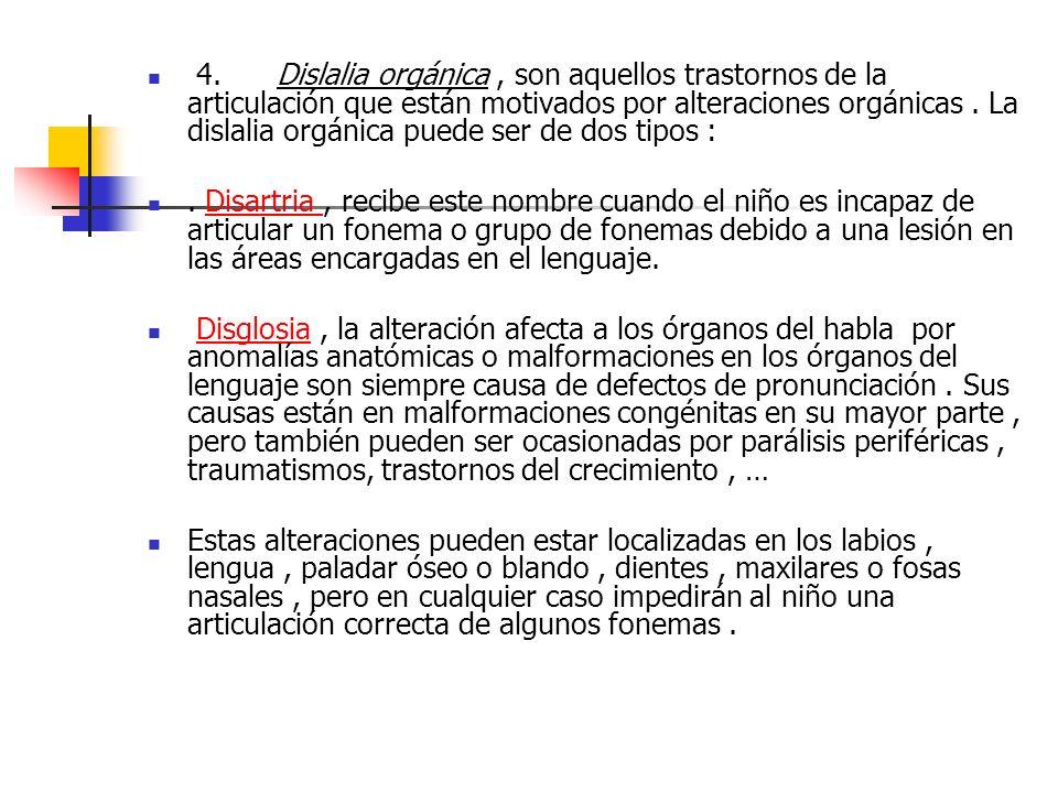 4. Dislalia orgánica , son aquellos trastornos de la articulación que están motivados por alteraciones orgánicas . La dislalia orgánica puede ser de dos tipos :