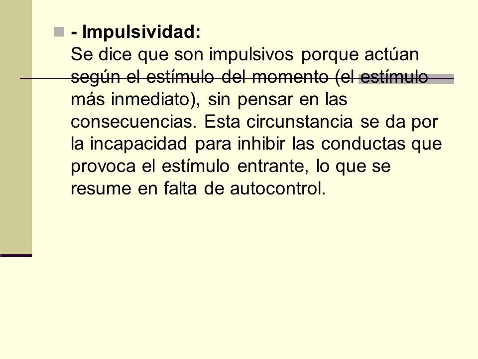 - Impulsividad: Se dice que son impulsivos porque actúan según el estímulo del momento (el estímulo más inmediato), sin pensar en las consecuencias.