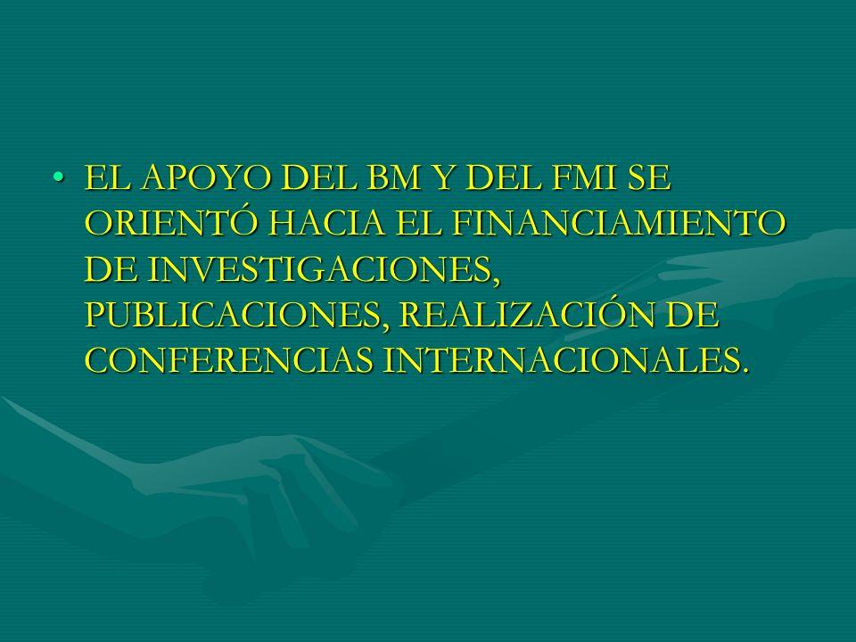EL APOYO DEL BM Y DEL FMI SE ORIENTÓ HACIA EL FINANCIAMIENTO DE INVESTIGACIONES, PUBLICACIONES, REALIZACIÓN DE CONFERENCIAS INTERNACIONALES.