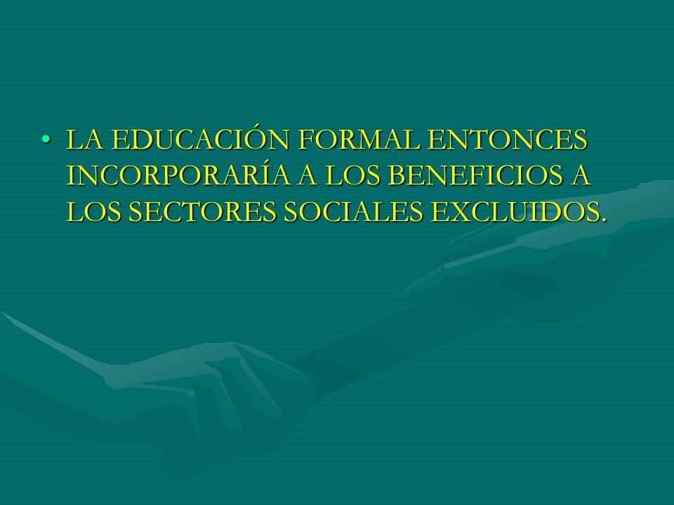 LA EDUCACIÓN FORMAL ENTONCES INCORPORARÍA A LOS BENEFICIOS A LOS SECTORES SOCIALES EXCLUIDOS.