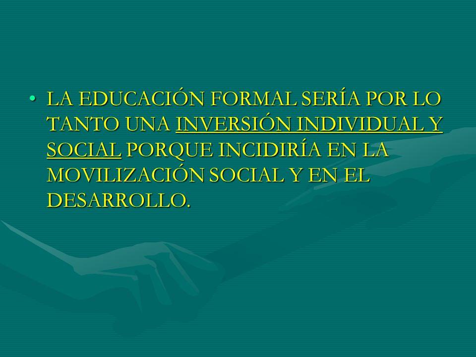 LA EDUCACIÓN FORMAL SERÍA POR LO TANTO UNA INVERSIÓN INDIVIDUAL Y SOCIAL PORQUE INCIDIRÍA EN LA MOVILIZACIÓN SOCIAL Y EN EL DESARROLLO.