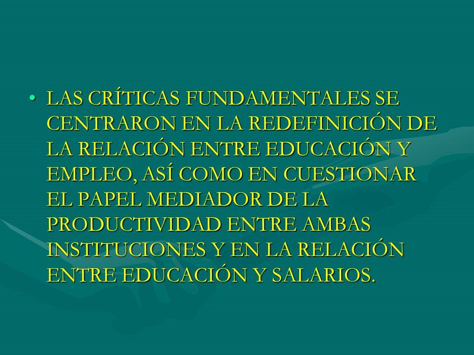 LAS CRÍTICAS FUNDAMENTALES SE CENTRARON EN LA REDEFINICIÓN DE LA RELACIÓN ENTRE EDUCACIÓN Y EMPLEO, ASÍ COMO EN CUESTIONAR EL PAPEL MEDIADOR DE LA PRODUCTIVIDAD ENTRE AMBAS INSTITUCIONES Y EN LA RELACIÓN ENTRE EDUCACIÓN Y SALARIOS.