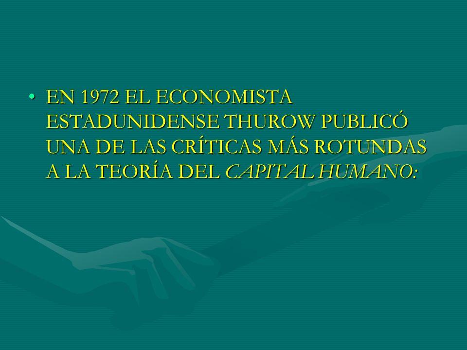 EN 1972 EL ECONOMISTA ESTADUNIDENSE THUROW PUBLICÓ UNA DE LAS CRÍTICAS MÁS ROTUNDAS A LA TEORÍA DEL CAPITAL HUMANO: