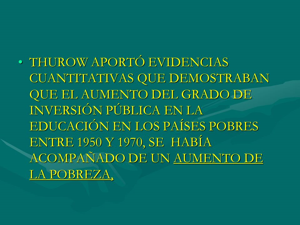 THUROW APORTÓ EVIDENCIAS CUANTITATIVAS QUE DEMOSTRABAN QUE EL AUMENTO DEL GRADO DE INVERSIÓN PÚBLICA EN LA EDUCACIÓN EN LOS PAÍSES POBRES ENTRE 1950 Y 1970, SE HABÍA ACOMPAÑADO DE UN AUMENTO DE LA POBREZA,