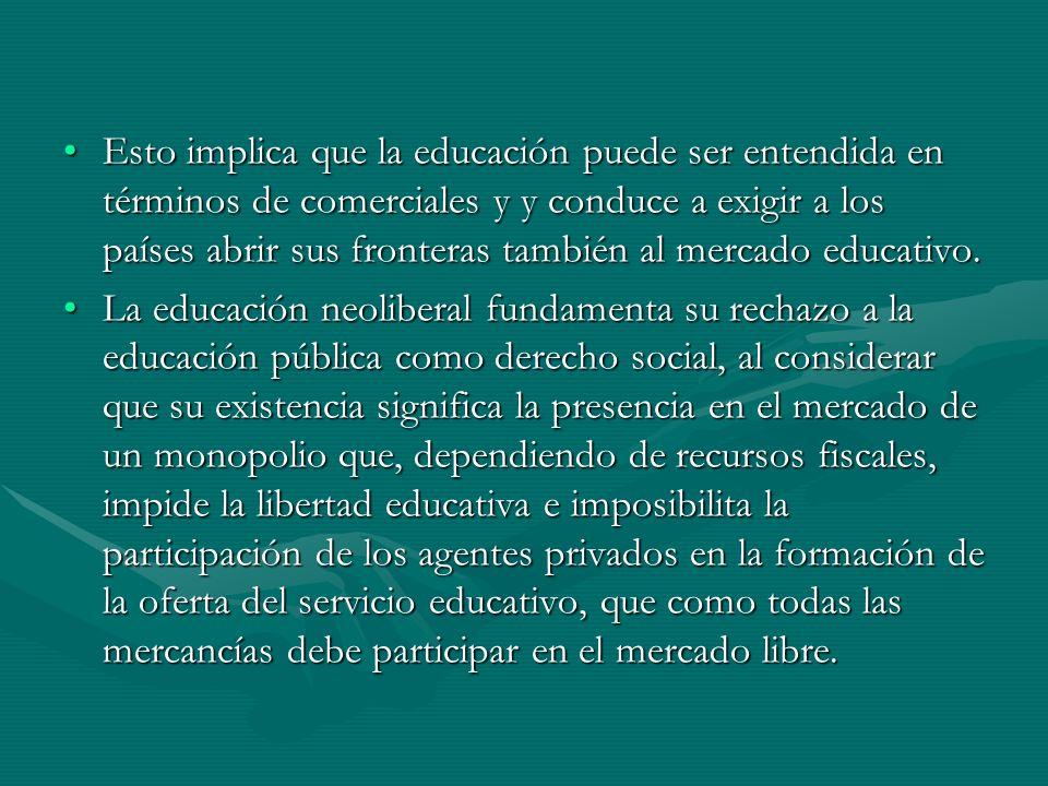 Esto implica que la educación puede ser entendida en términos de comerciales y y conduce a exigir a los países abrir sus fronteras también al mercado educativo.