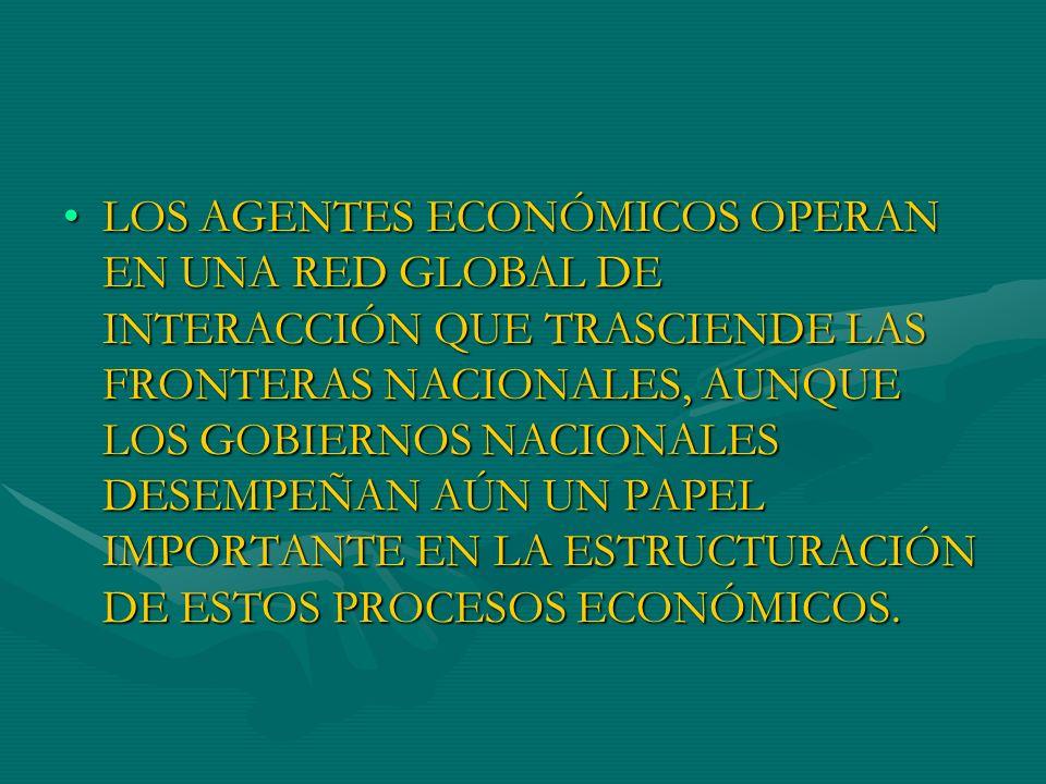 LOS AGENTES ECONÓMICOS OPERAN EN UNA RED GLOBAL DE INTERACCIÓN QUE TRASCIENDE LAS FRONTERAS NACIONALES, AUNQUE LOS GOBIERNOS NACIONALES DESEMPEÑAN AÚN UN PAPEL IMPORTANTE EN LA ESTRUCTURACIÓN DE ESTOS PROCESOS ECONÓMICOS.
