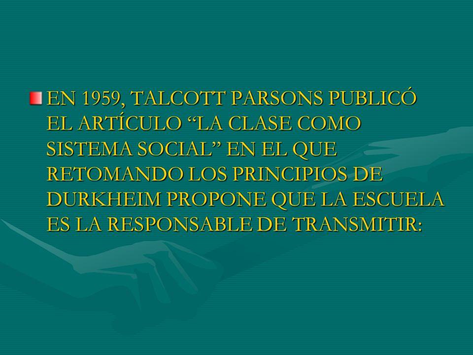EN 1959, TALCOTT PARSONS PUBLICÓ EL ARTÍCULO LA CLASE COMO SISTEMA SOCIAL EN EL QUE RETOMANDO LOS PRINCIPIOS DE DURKHEIM PROPONE QUE LA ESCUELA ES LA RESPONSABLE DE TRANSMITIR: