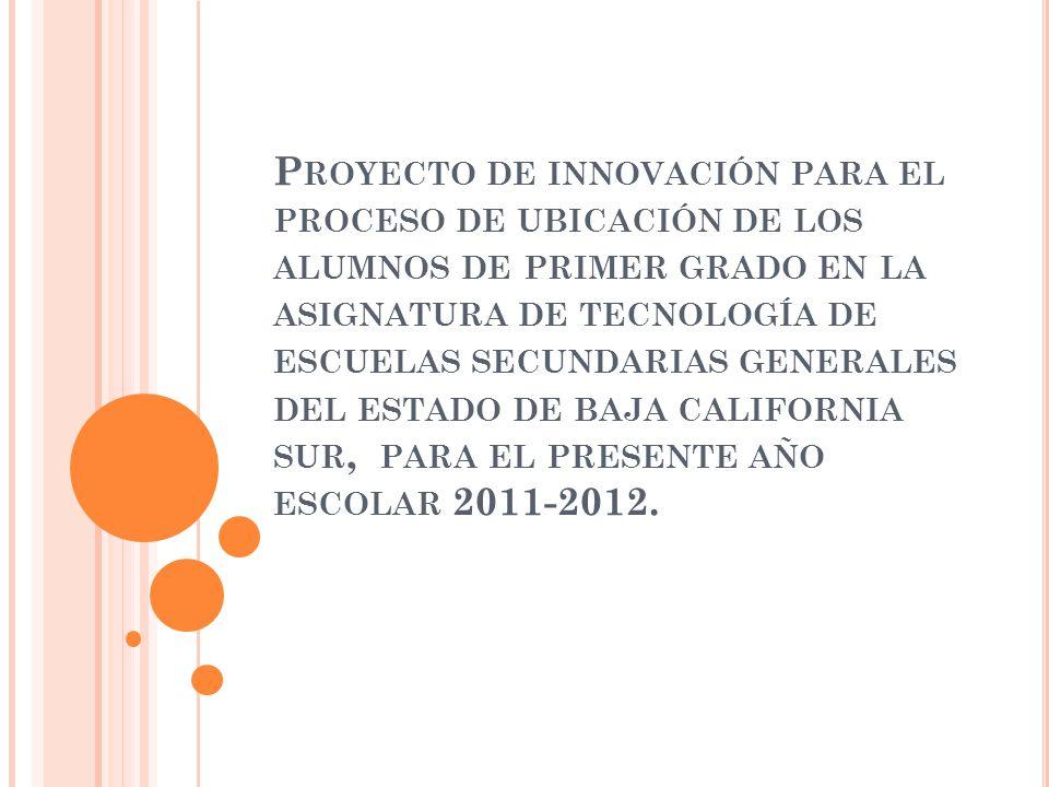 Proyecto de innovación para el proceso de ubicación de los alumnos de primer grado en la asignatura de tecnología de escuelas secundarias generales del estado de baja california sur, para el presente año escolar 2011-2012.