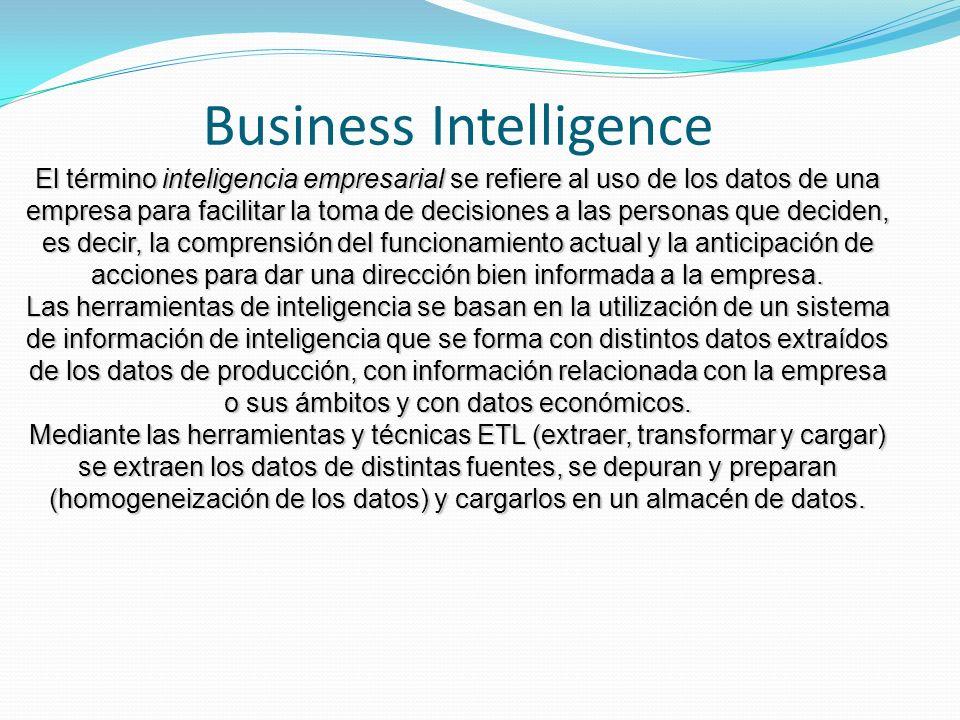 Business Intelligence El término inteligencia empresarial se refiere al uso de los datos de una empresa para facilitar la toma de decisiones a las personas que deciden, es decir, la comprensión del funcionamiento actual y la anticipación de acciones para dar una dirección bien informada a la empresa.