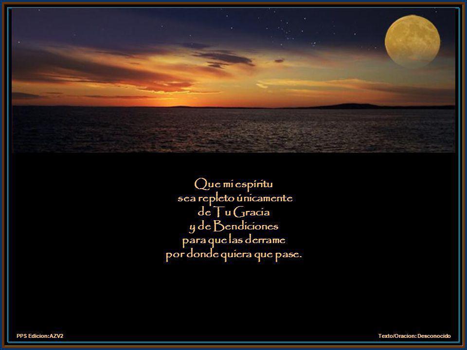 Que mi espíritu sea repleto únicamente de Tu Gracia y de Bendiciones para que las derrame por donde quiera que pase.
