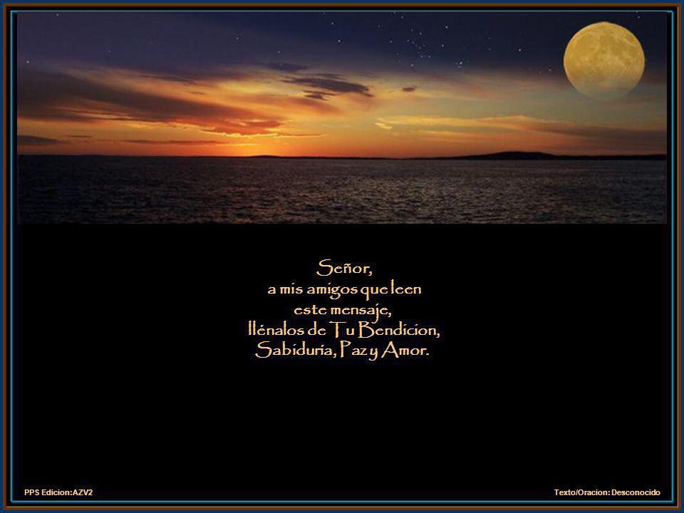 Señor, a mis amigos que leen este mensaje, llénalos de Tu Bendicion, Sabiduría, Paz y Amor.