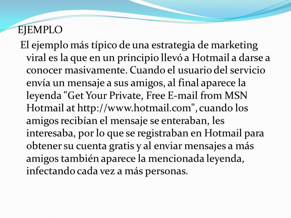 EJEMPLO El ejemplo más típico de una estrategia de marketing viral es la que en un principio llevó a Hotmail a darse a conocer masivamente.