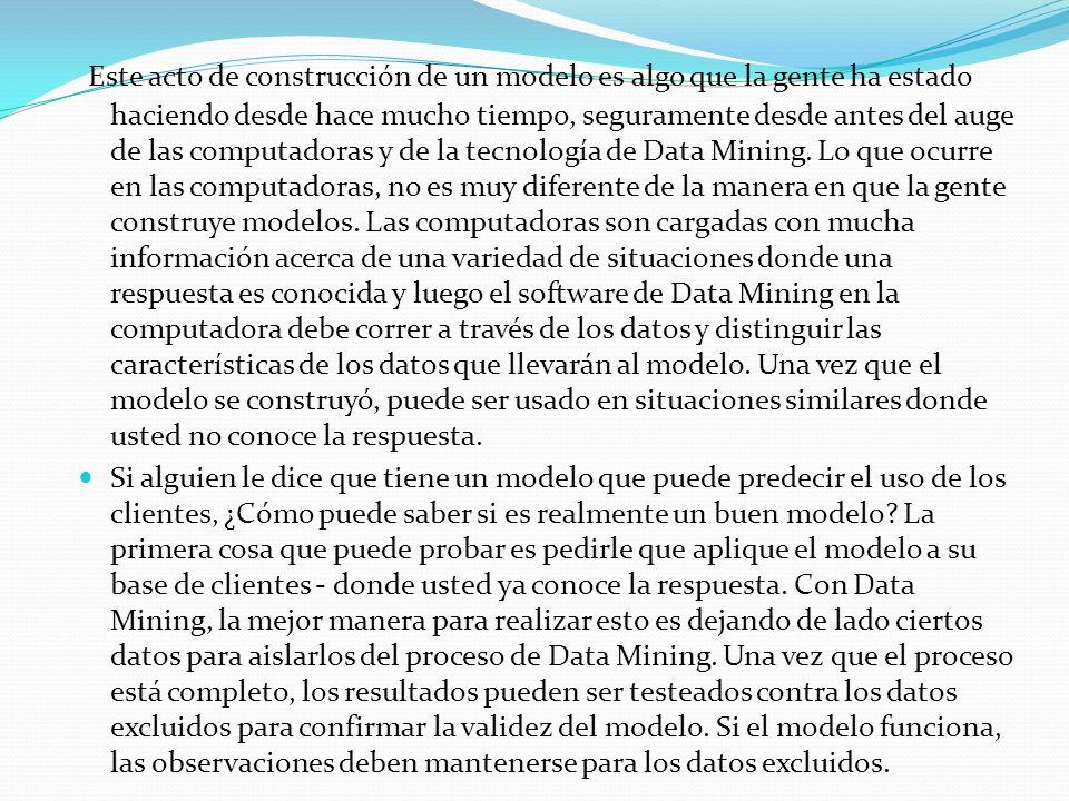 Este acto de construcción de un modelo es algo que la gente ha estado haciendo desde hace mucho tiempo, seguramente desde antes del auge de las computadoras y de la tecnología de Data Mining. Lo que ocurre en las computadoras, no es muy diferente de la manera en que la gente construye modelos. Las computadoras son cargadas con mucha información acerca de una variedad de situaciones donde una respuesta es conocida y luego el software de Data Mining en la computadora debe correr a través de los datos y distinguir las características de los datos que llevarán al modelo. Una vez que el modelo se construyó, puede ser usado en situaciones similares donde usted no conoce la respuesta.