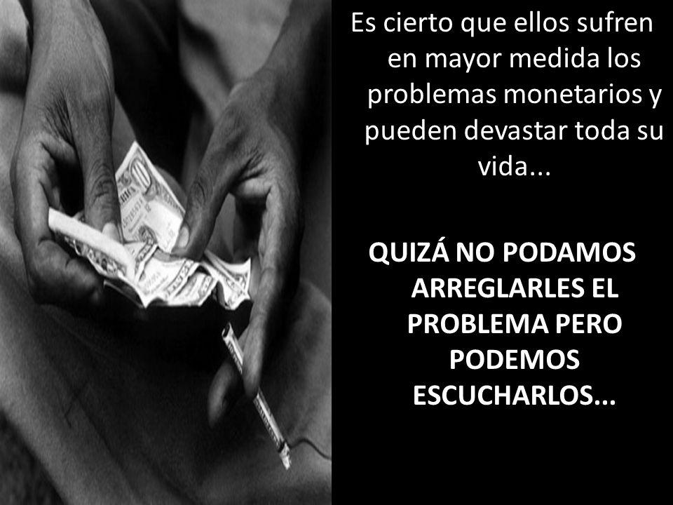 Es cierto que ellos sufren en mayor medida los problemas monetarios y pueden devastar toda su vida...