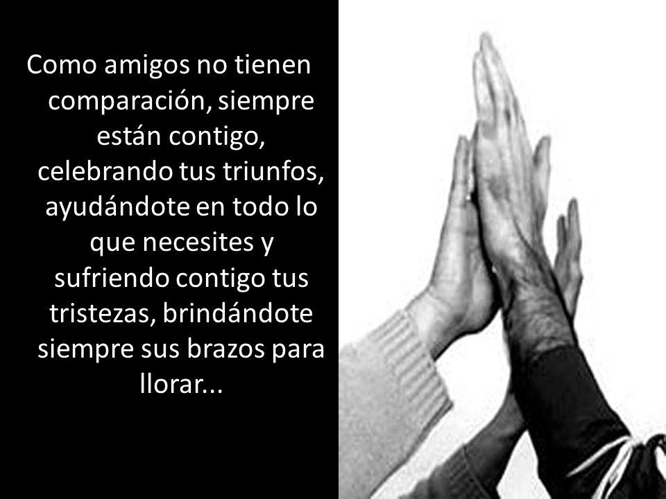 Como amigos no tienen comparación, siempre están contigo, celebrando tus triunfos, ayudándote en todo lo que necesites y sufriendo contigo tus tristezas, brindándote siempre sus brazos para llorar...