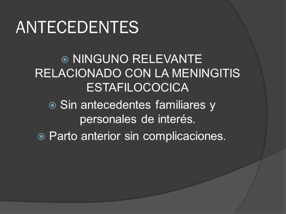 ANTECEDENTES NINGUNO RELEVANTE RELACIONADO CON LA MENINGITIS ESTAFILOCOCICA. Sin antecedentes familiares y personales de interés.