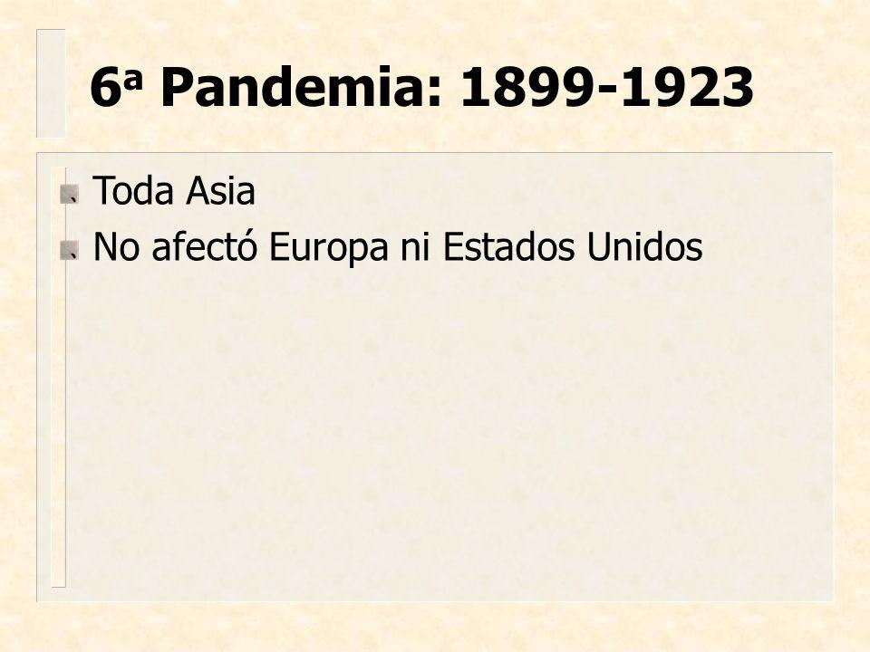 6a Pandemia: 1899-1923 Toda Asia No afectó Europa ni Estados Unidos