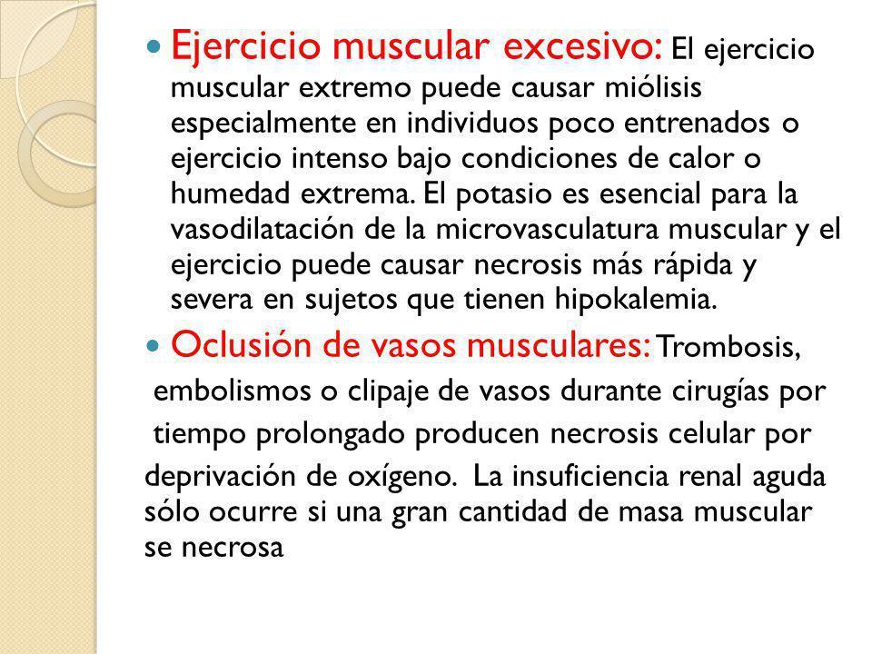 Ejercicio muscular excesivo: El ejercicio muscular extremo puede causar miólisis especialmente en individuos poco entrenados o ejercicio intenso bajo condiciones de calor o humedad extrema. El potasio es esencial para la vasodilatación de la microvasculatura muscular y el ejercicio puede causar necrosis más rápida y severa en sujetos que tienen hipokalemia.