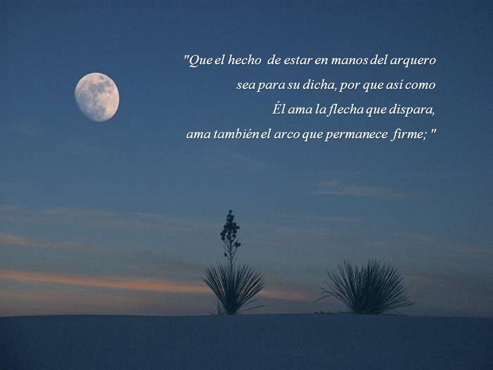 Que el hecho de estar en manos del arquero sea para su dicha, por que así como Él ama la flecha que dispara, ama también el arco que permanece firme;