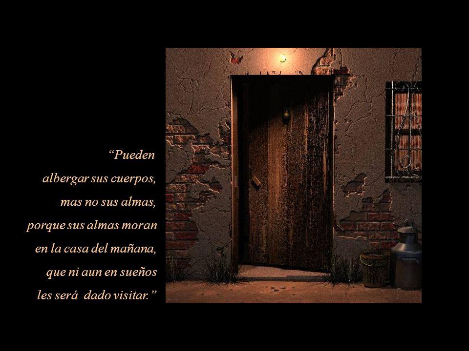 Pueden albergar sus cuerpos, mas no sus almas, porque sus almas moran. en la casa del mañana, que ni aun en sueños.