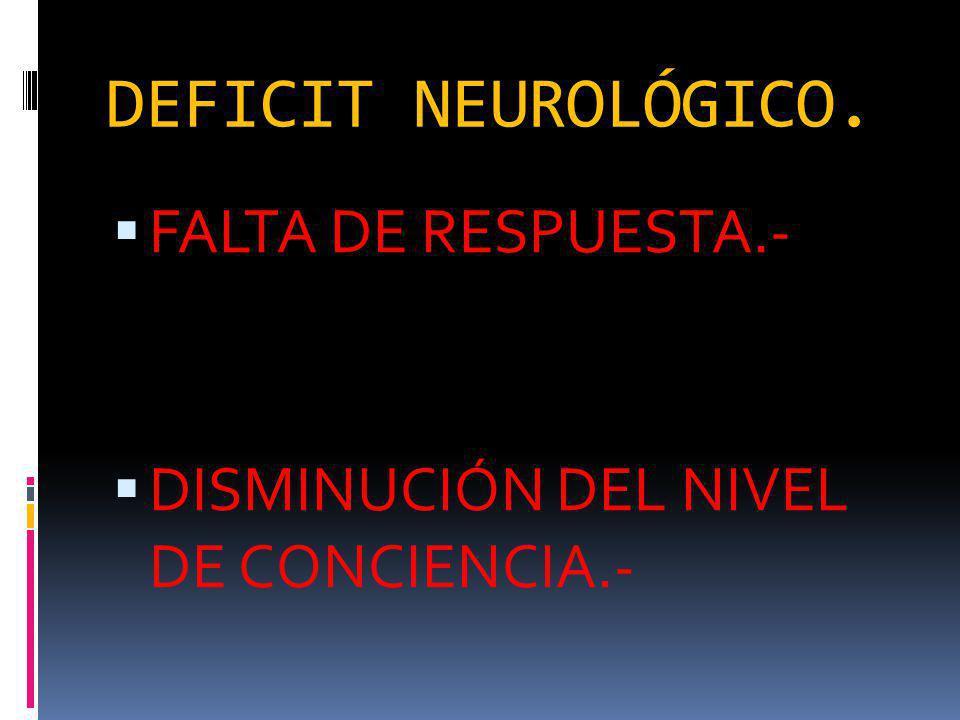 DEFICIT NEUROLÓGICO. FALTA DE RESPUESTA.-