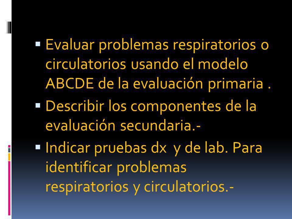 Evaluar problemas respiratorios o circulatorios usando el modelo ABCDE de la evaluación primaria .