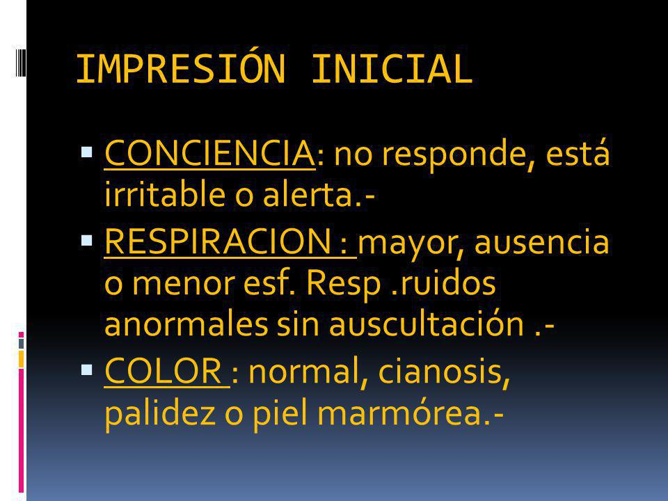 IMPRESIÓN INICIAL CONCIENCIA: no responde, está irritable o alerta.-